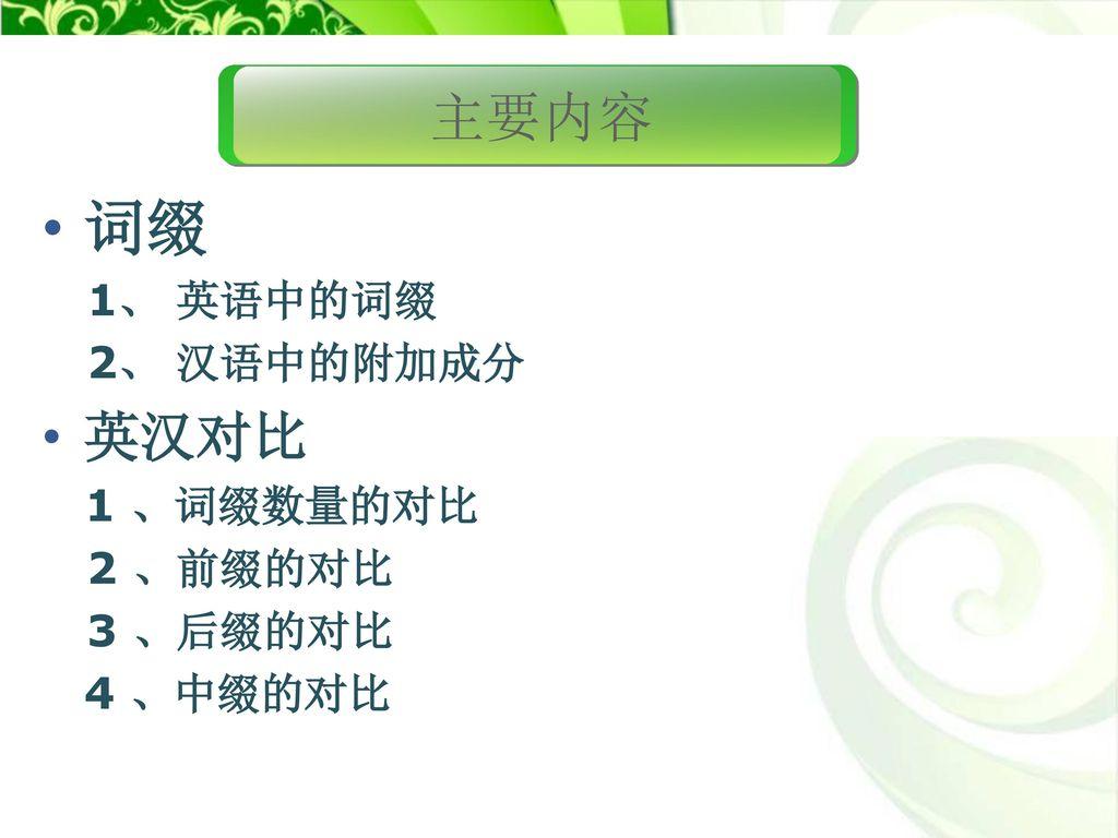 词缀 主要内容 英汉对比 1、 英语中的词缀 2、 汉语中的附加成分 2 、前缀的对比 3 、后缀的对比 4 、中缀的对比
