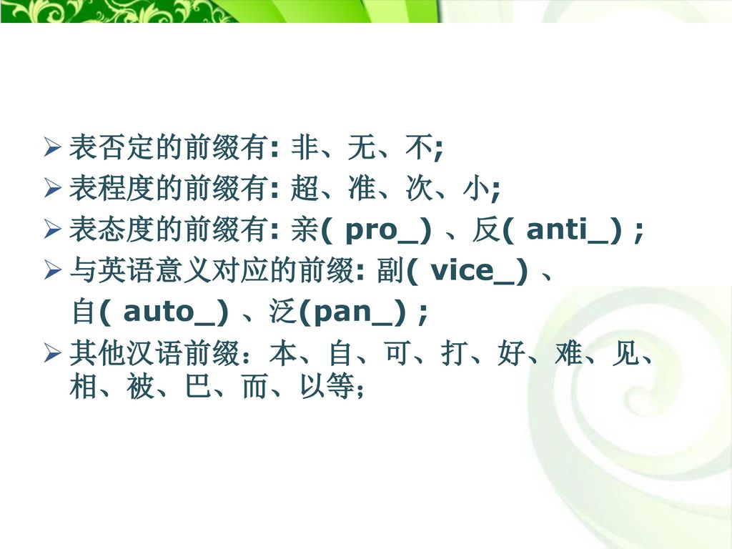 表否定的前缀有: 非、无、不; 表程度的前缀有: 超、准、次、小; 表态度的前缀有: 亲( pro_) 、反( anti_) ; 与英语意义对应的前缀: 副( vice_) 、 自( auto_) 、泛(pan_) ;