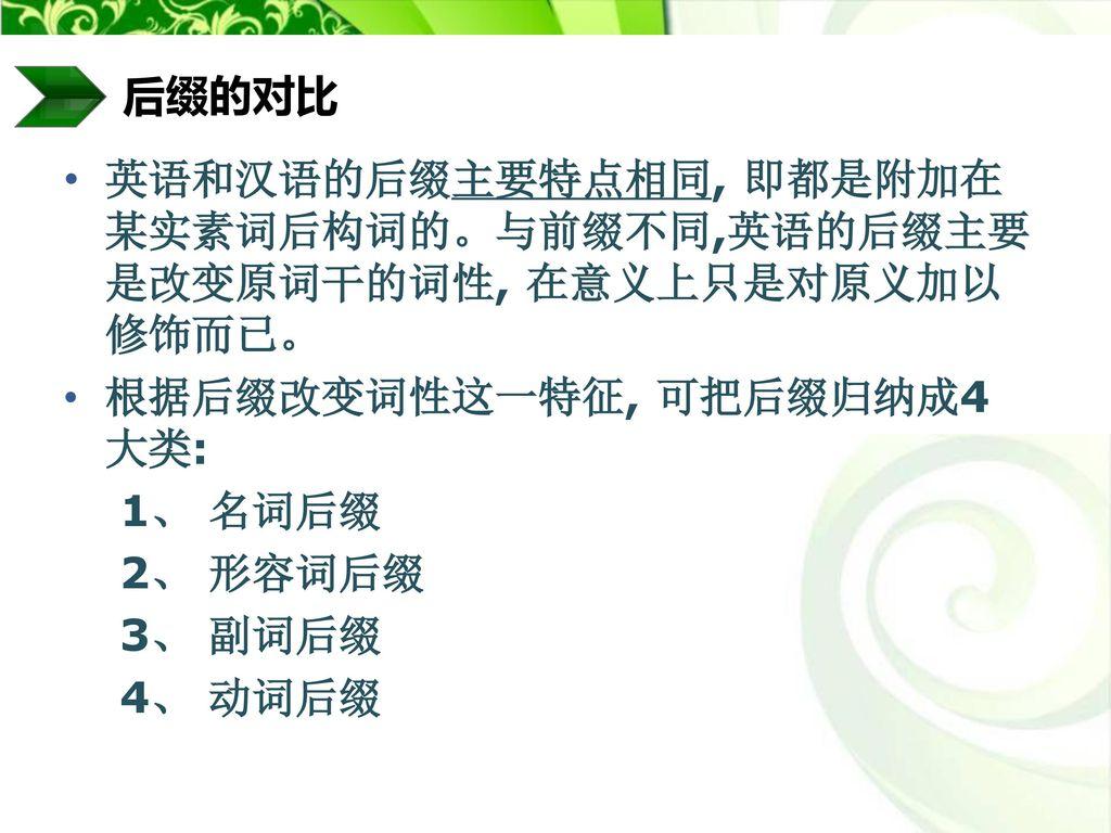 后缀的对比 英语和汉语的后缀主要特点相同, 即都是附加在某实素词后构词的。与前缀不同,英语的后缀主要是改变原词干的词性, 在意义上只是对原义加以修饰而已。 根据后缀改变词性这一特征, 可把后缀归纳成4 大类: