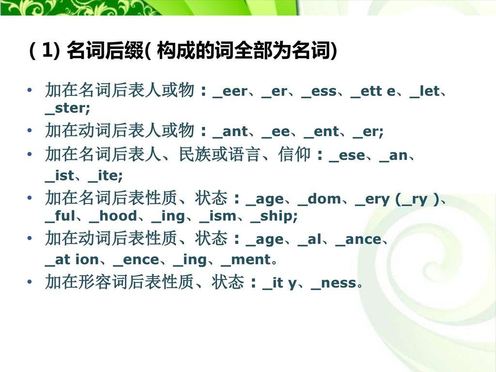 ( 1) 名词后缀( 构成的词全部为名词) 加在名词后表人或物 : _eer、_er、_ess、_ett e、_let、_ster;
