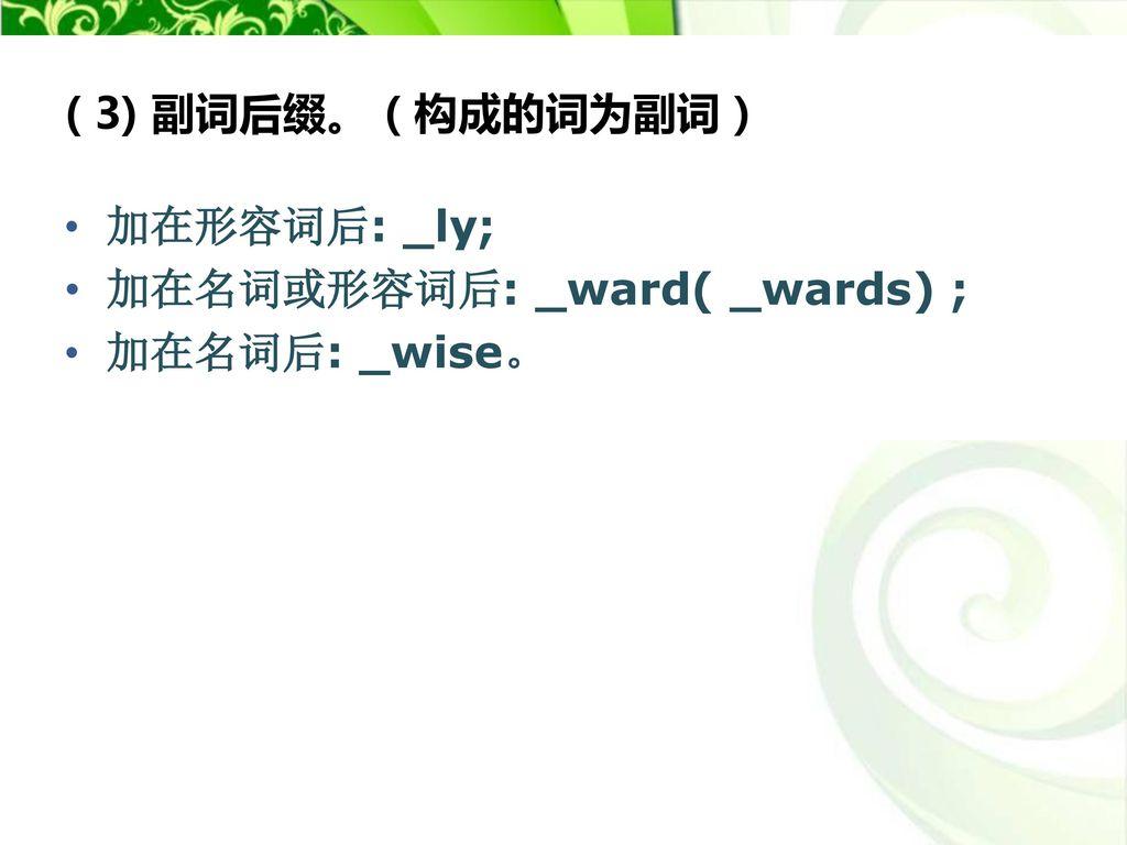 ( 3) 副词后缀。(构成的词为副词) 加在形容词后: _ly; 加在名词或形容词后: _ward( _wards) ; 加在名词后: _wise。