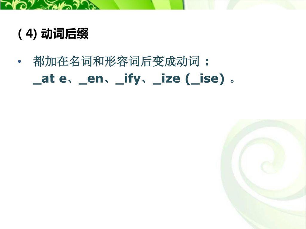 ( 4) 动词后缀 都加在名词和形容词后变成动词 : _at e、_en、_ify、_ize (_ise) 。