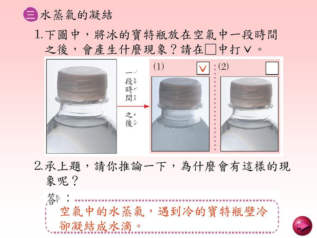 水蒸氣的凝結 ⒈下圖中,將冰的寶特瓶放在空氣中一段時間. 之後,會產生什麼現象?請在□中打ˇ。 ˇ. ⒉承上題,請你推論一下,為什麼會有這樣的現. 象呢? 空氣中的水蒸氣,遇到冷的寶特瓶壁冷.