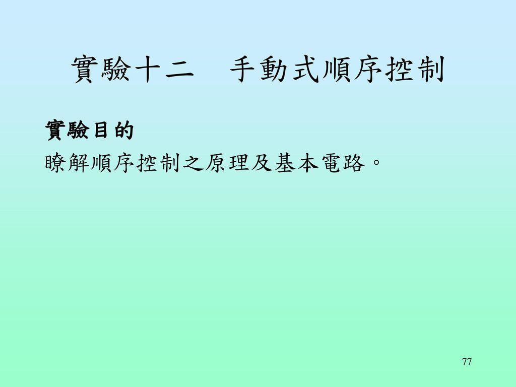 實驗十二 手動式順序控制 實驗目的 瞭解順序控制之原理及基本電路。