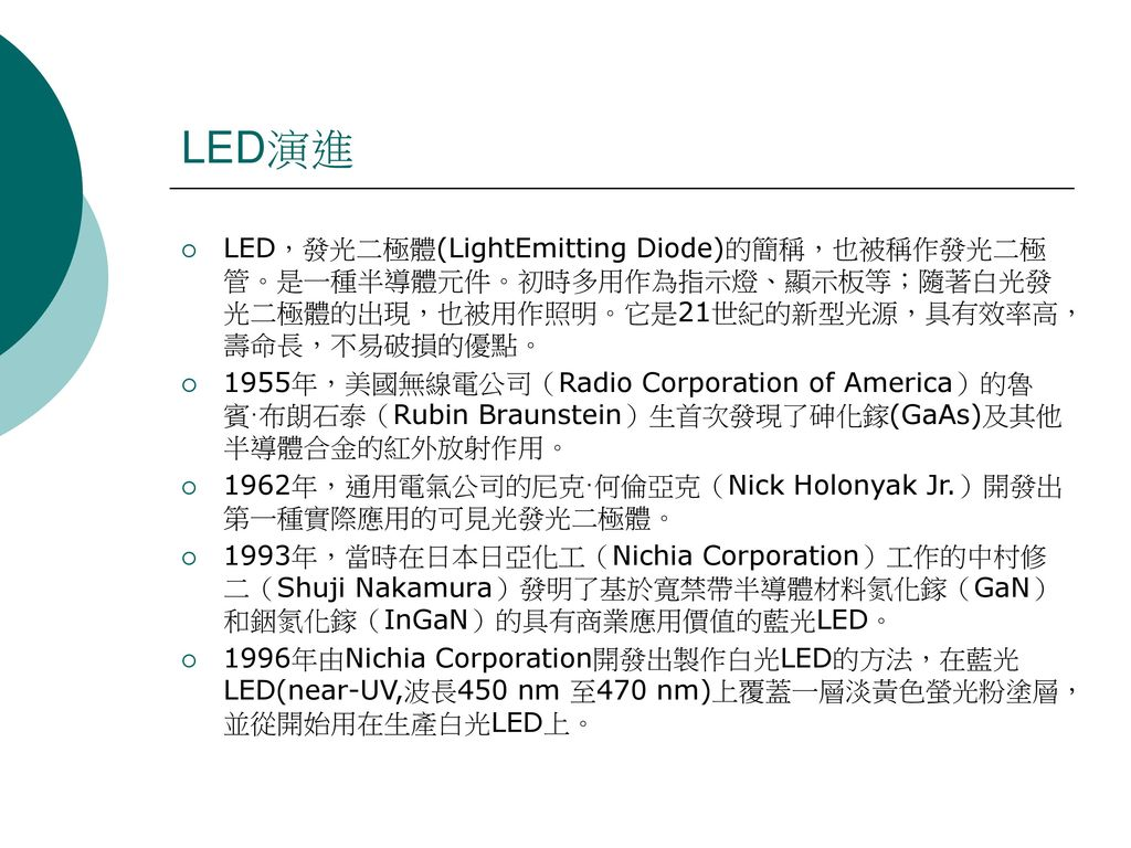 LED演進 LED,發光二極體(LightEmitting Diode)的簡稱,也被稱作發光二極管。是一種半導體元件。初時多用作為指示燈、顯示板等;隨著白光發光二極體的出現,也被用作照明。它是21世紀的新型光源,具有效率高,壽命長,不易破損的優點。
