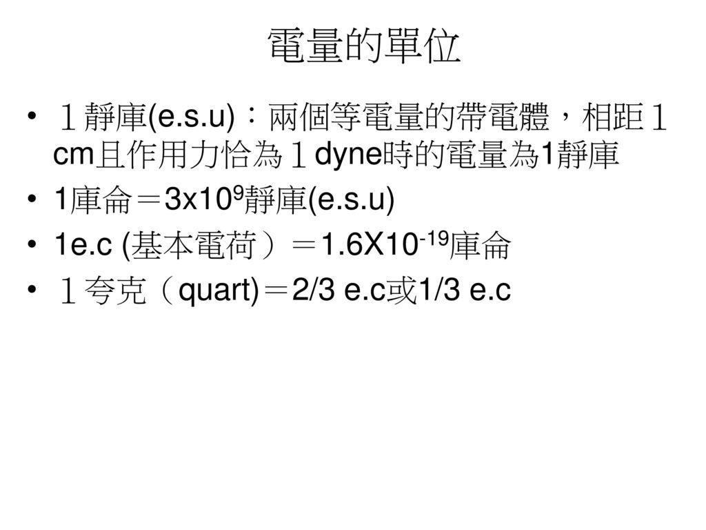 電量的單位 1靜庫(e.s.u):兩個等電量的帶電體,相距1cm且作用力恰為1dyne時的電量為1靜庫 1庫侖=3x109靜庫(e.s.u)