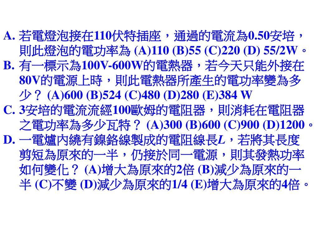 若電燈泡接在110伏特插座,通過的電流為0.50安培,則此燈泡的電功率為 (A)110 (B)55 (C)220 (D) 55/2W。