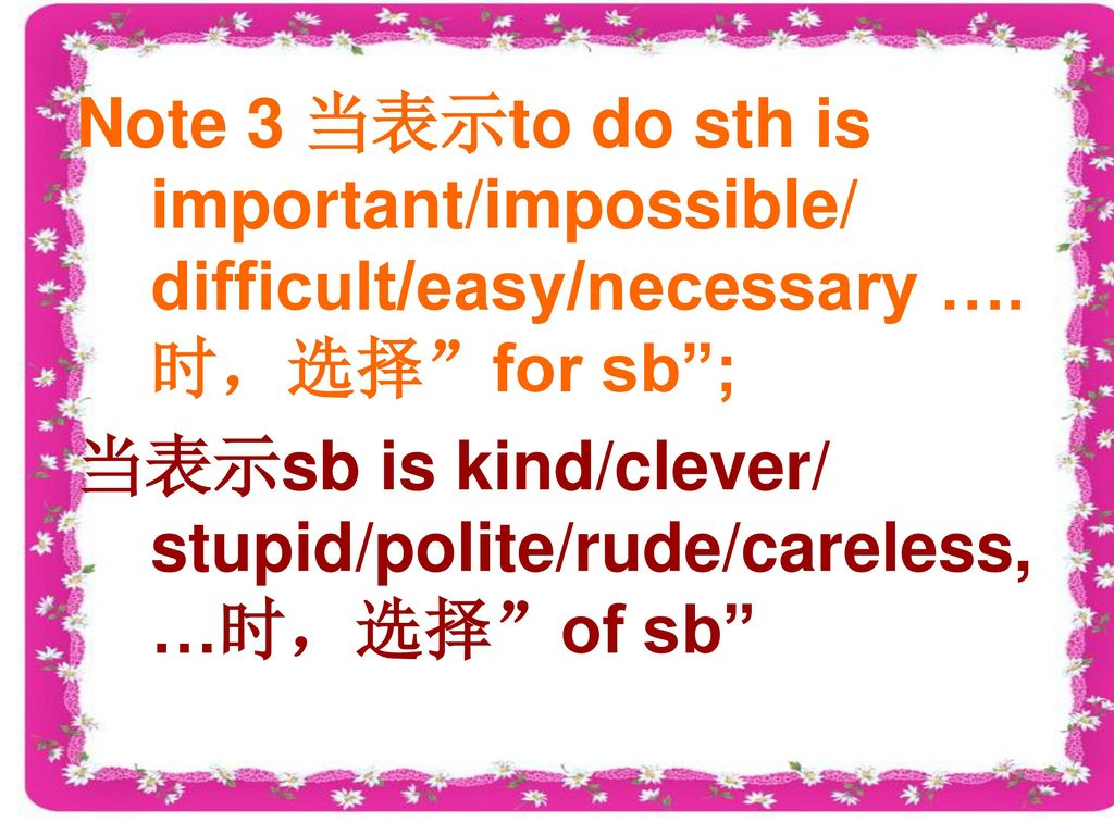 Note 3 当表示to do sth is important/impossible/ difficult/easy/necessary ….时,选择 for sb ;