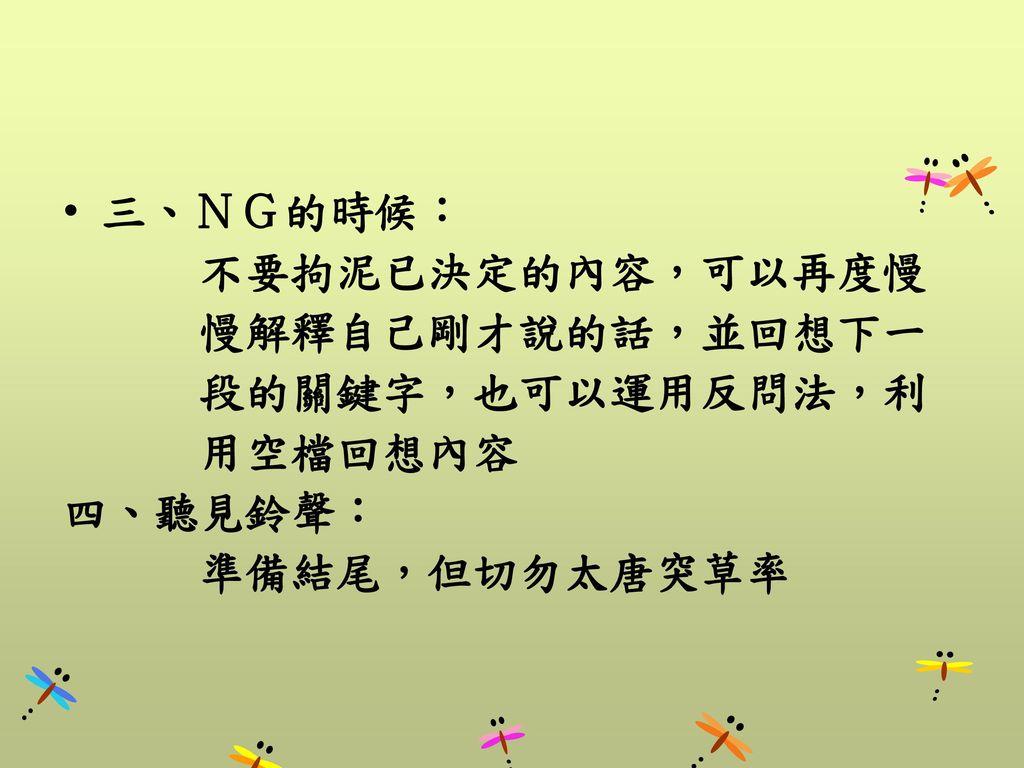 三、NG的時候: 不要拘泥已決定的內容,可以再度慢. 慢解釋自己剛才說的話,並回想下一.