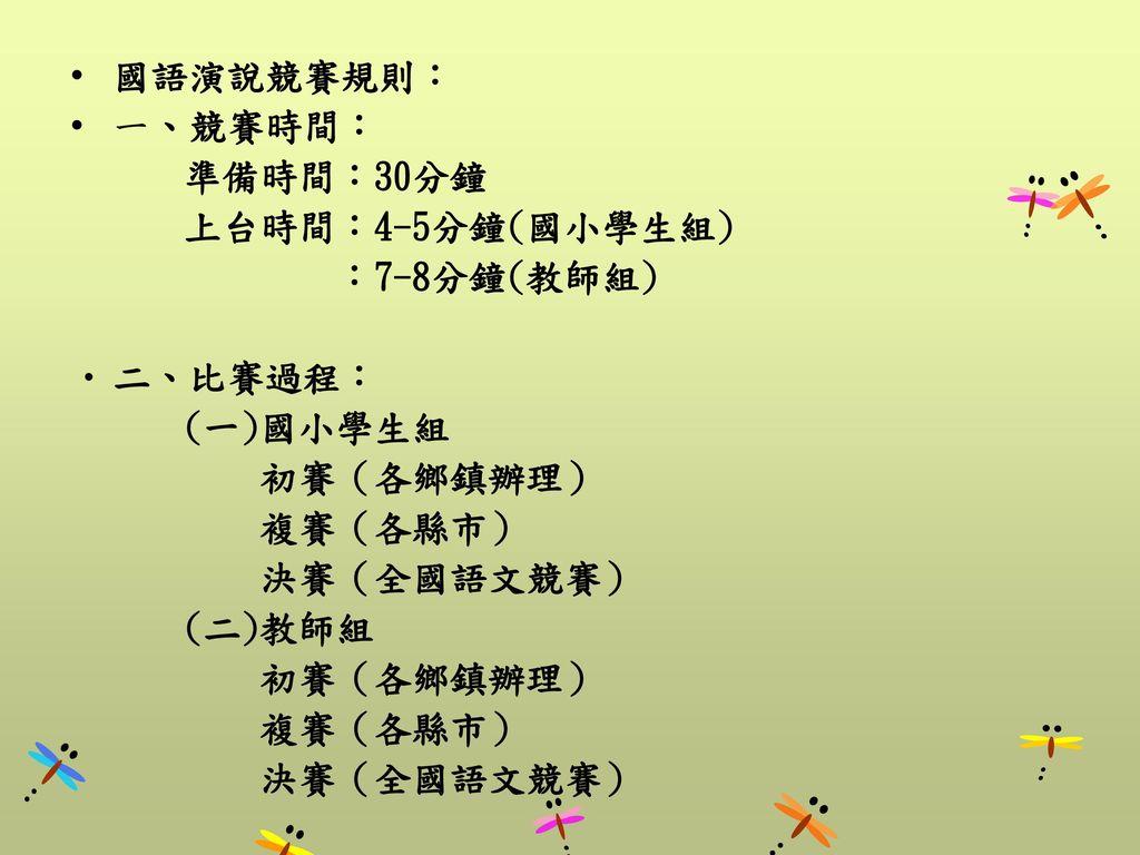 國語演說競賽規則: 一、競賽時間: 準備時間:30分鐘. 上台時間:4-5分鐘(國小學生組) :7-8分鐘(教師組) 二、比賽過程: (一)國小學生組. 初賽(各鄉鎮辦理)