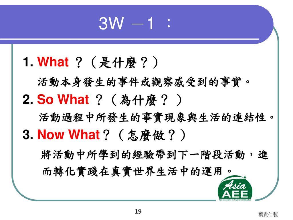 3W -2 : 1. What ?(怎麼了?) 發生什麼事 ? 2. So What ?(所以呢? ) 3. Now What?(然後呢?)