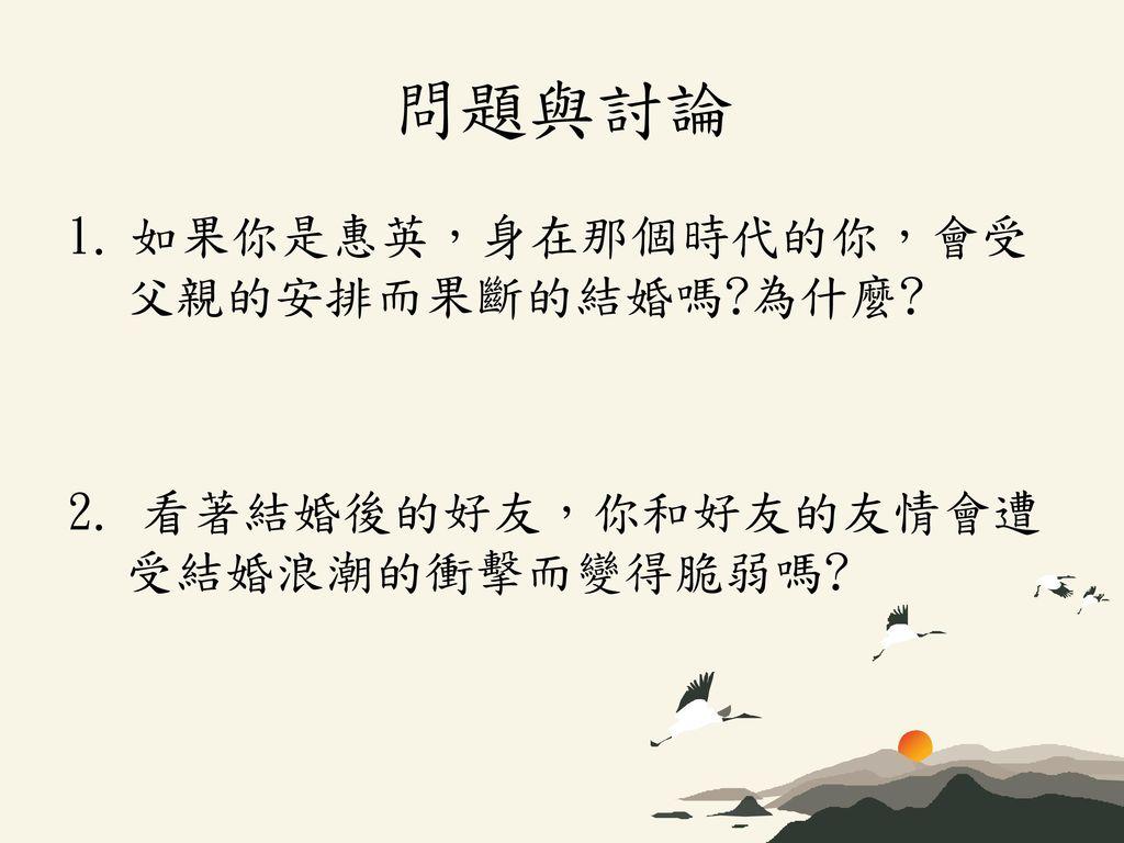 問題與討論 1. 如果你是惠英,身在那個時代的你,會受父親的安排而果斷的結婚嗎 為什麼