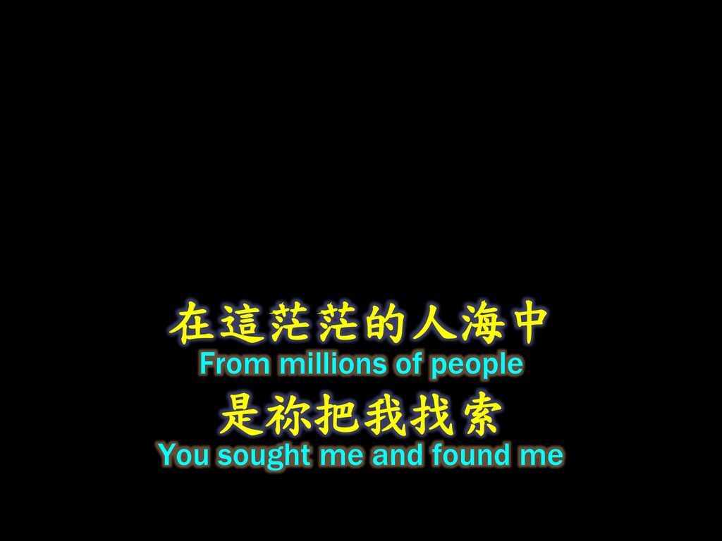 在這茫茫的人海中 From millions of people 是祢把我找索 You sought me and found me