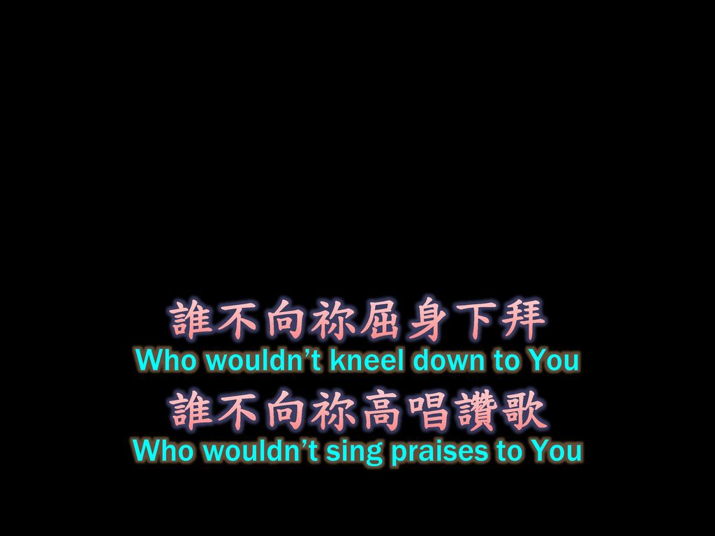 誰不向祢屈身下拜 誰不向祢高唱讚歌 Who wouldn't kneel down to You