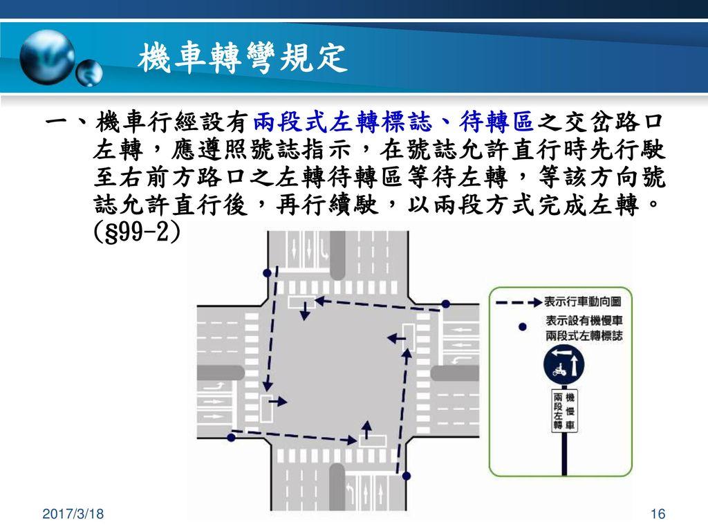 機車轉彎規定 一、機車行經設有兩段式左轉標誌、待轉區之交岔路口左轉,應遵照號誌指示,在號誌允許直行時先行駛至右前方路口之左轉待轉區等待左轉,等該方向號誌允許直行後,再行續駛,以兩段方式完成左轉。(§99-2)