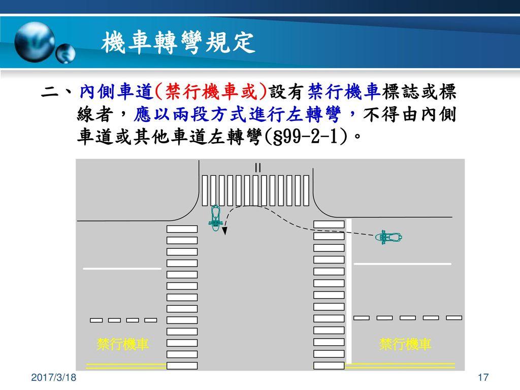 機車轉彎規定 二、內側車道(禁行機車或)設有禁行機車標誌或標線者,應以兩段方式進行左轉彎,不得由內側車道或其他車道左轉彎(§99-2-1)。