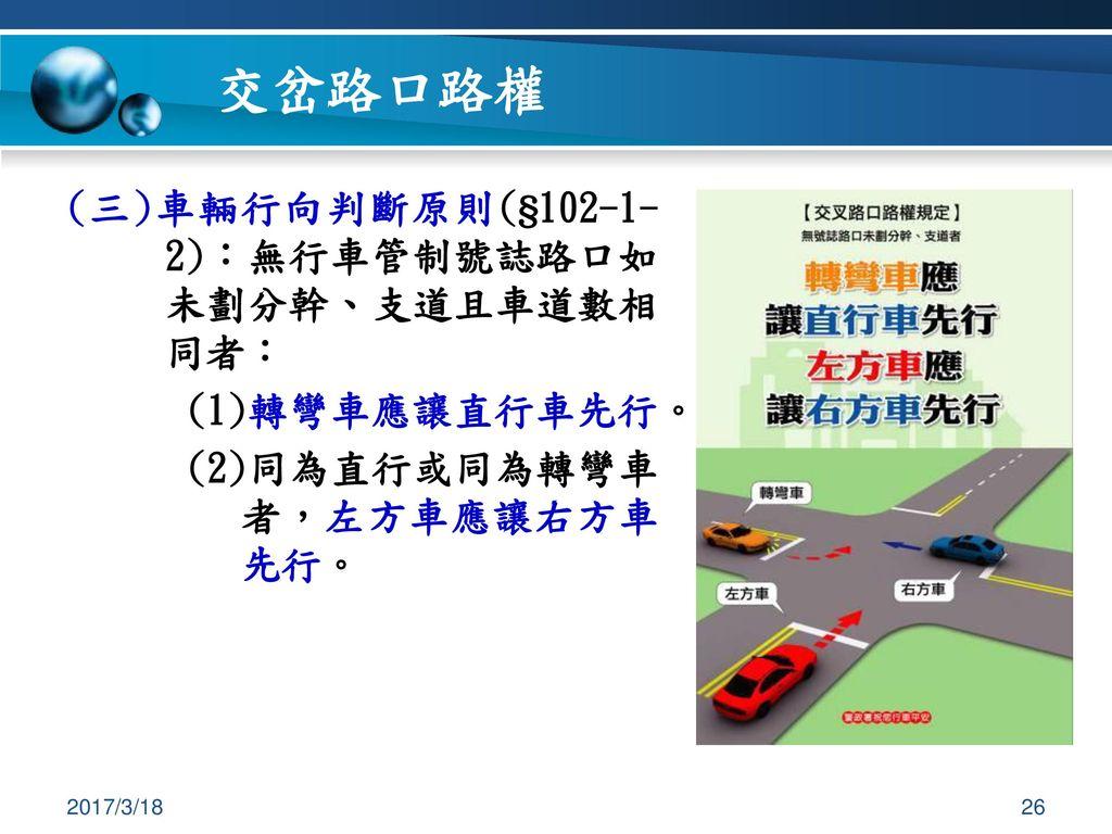 交岔路口路權 (三)車輛行向判斷原則(§102-1-2):無行車管制號誌路口如未劃分幹、支道且車道數相同者: (1)轉彎車應讓直行車先行。