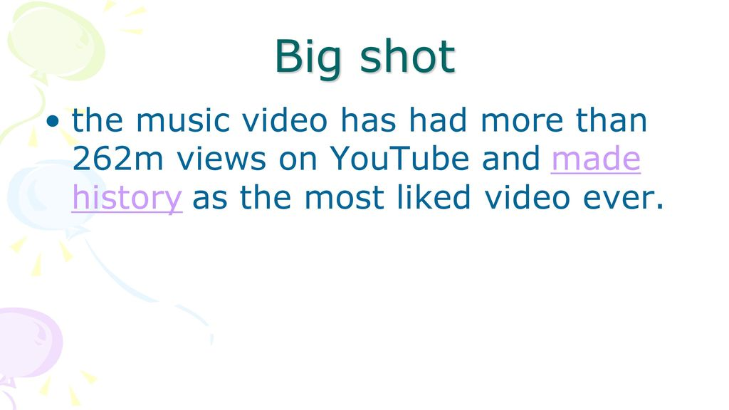 Big shot the music video has had more than 262m views on YouTube and made history as the most liked video ever.