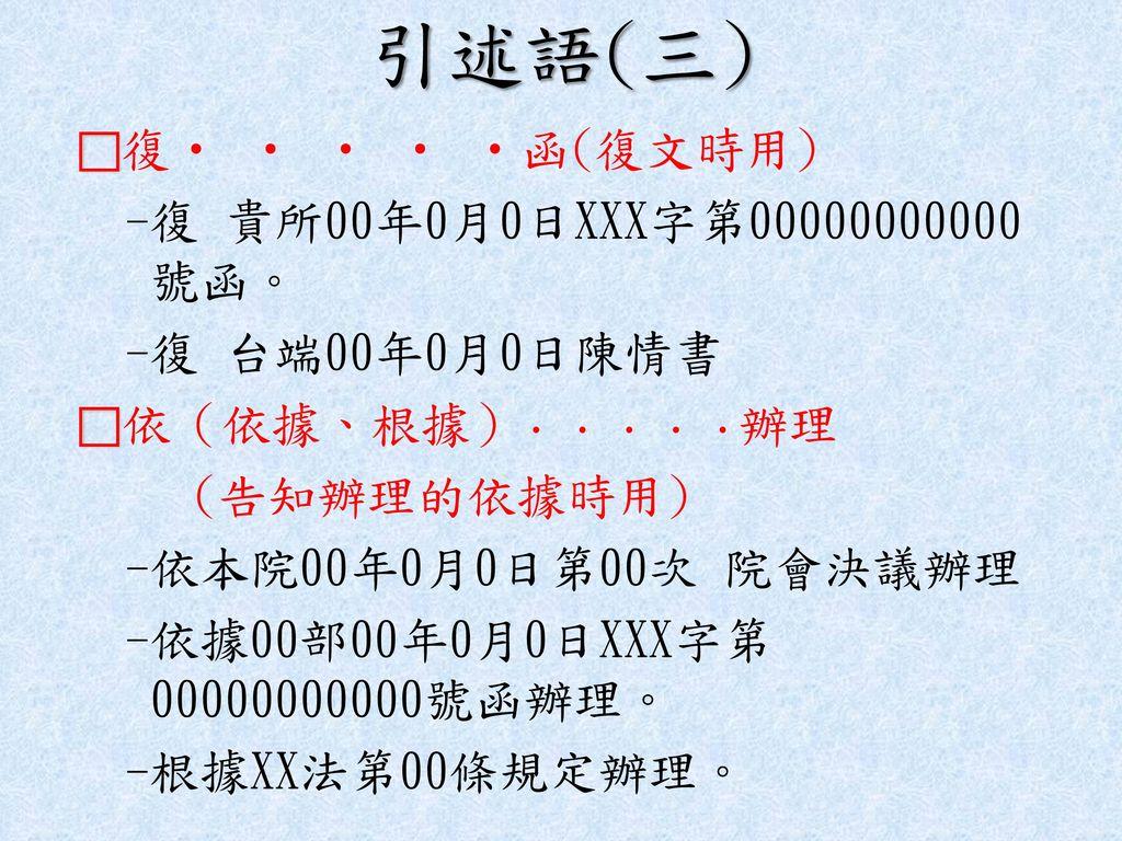 引述語(三) -復 貴所00年0月0日XXX字第00000000000號函。 -復 台端00年0月0日陳情書 (告知辦理的依據時用)