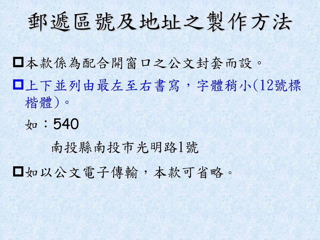 郵遞區號及地址之製作方法 本款係為配合開窗口之公文封套而設。 上下並列由最左至右書寫,字體稍小(12號標 楷體)。 如:540