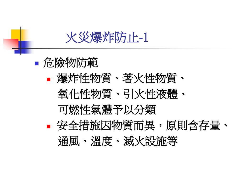 火災爆炸防止-1 危險物防範 爆炸性物質、著火性物質、 氧化性物質、引火性液體、 可燃性氣體予以分類 安全措施因物質而異,原則含存量、