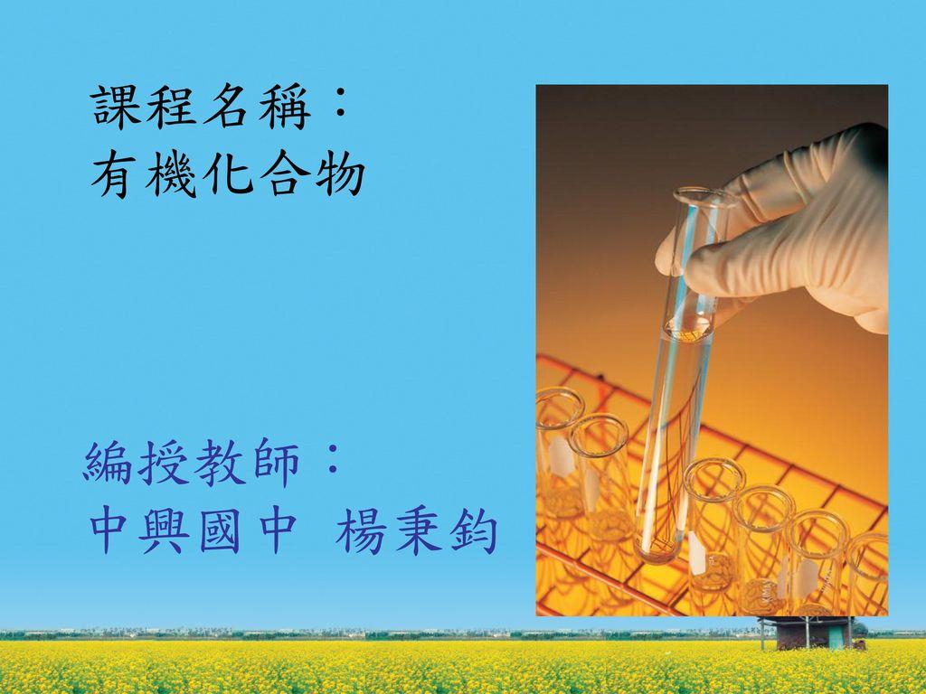 課程名稱: 有機化合物 編授教師: 中興國中 楊秉鈞