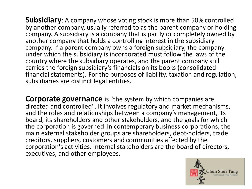 Subsidiary: A company whose voting stock is more than 50% controlled by another company, usually referred to as the parent company or holding company.