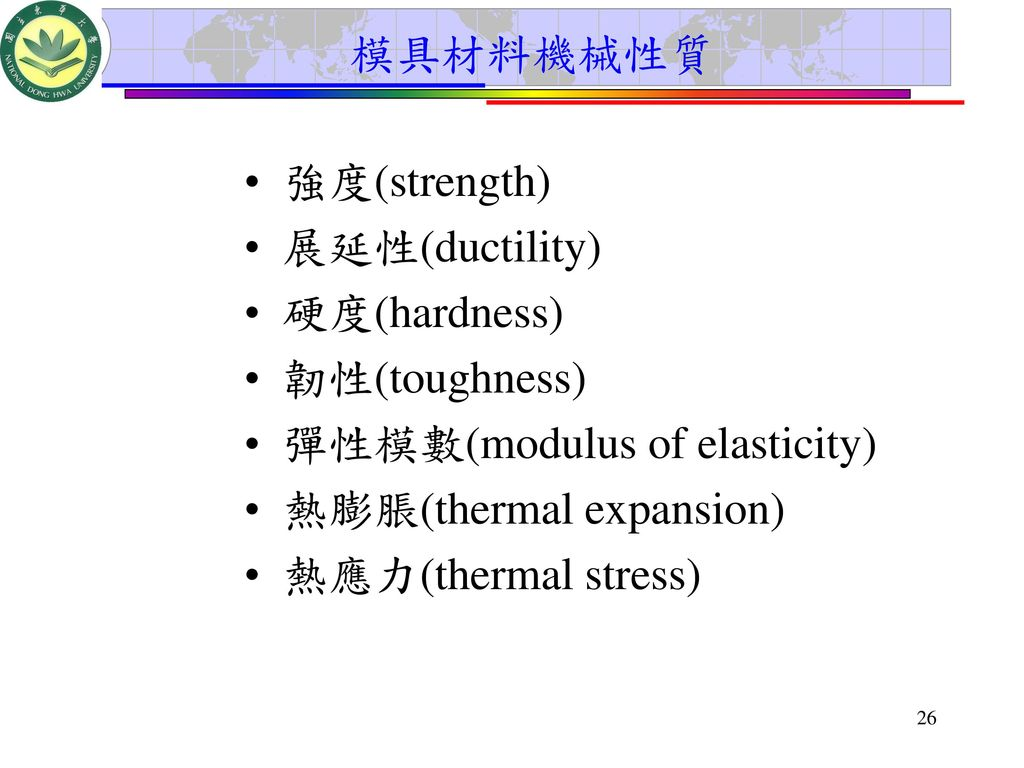 模具材料機械性質 強度(strength) 展延性(ductility) 硬度(hardness) 韌性(toughness) 彈性模數(modulus of elasticity) 熱膨脹(thermal expansion)