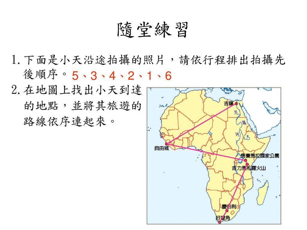 隨堂練習 1.下面是小天沿途拍攝的照片,請依行程排出拍攝先後順序。 2.在地圖上找出小天到達 5、3、4、2、1、6 的地點,並將其旅遊的