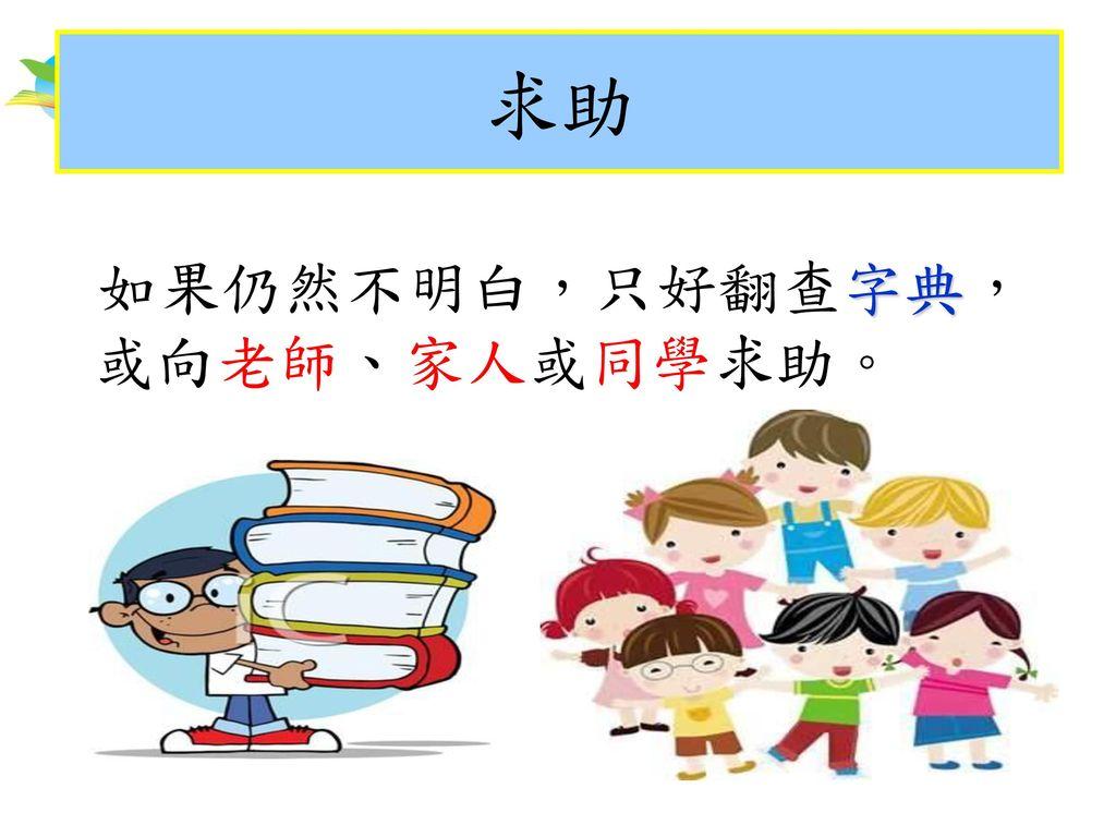 求助 如果仍然不明白,只好翻查字典,或向老師、家人或同學求助。