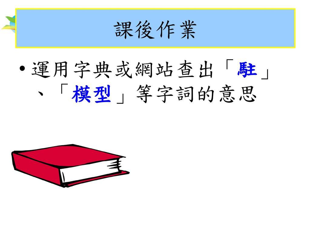 課後作業 課後作業 運用字典或網站查出「駐」、「模型」等字詞的意思