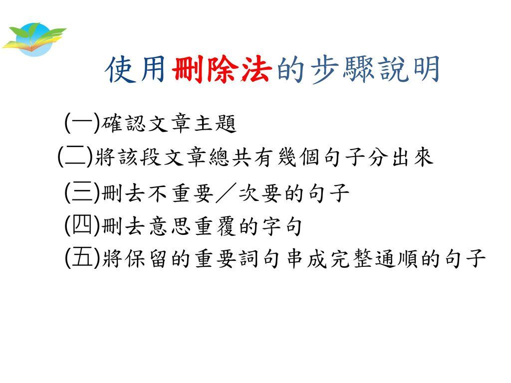 使用刪除法的步驟說明 (一)確認文章主題 (二)將該段文章總共有幾個句子分出來 (三)刪去不重要/次要的句子 (四)刪去意思重覆的字句