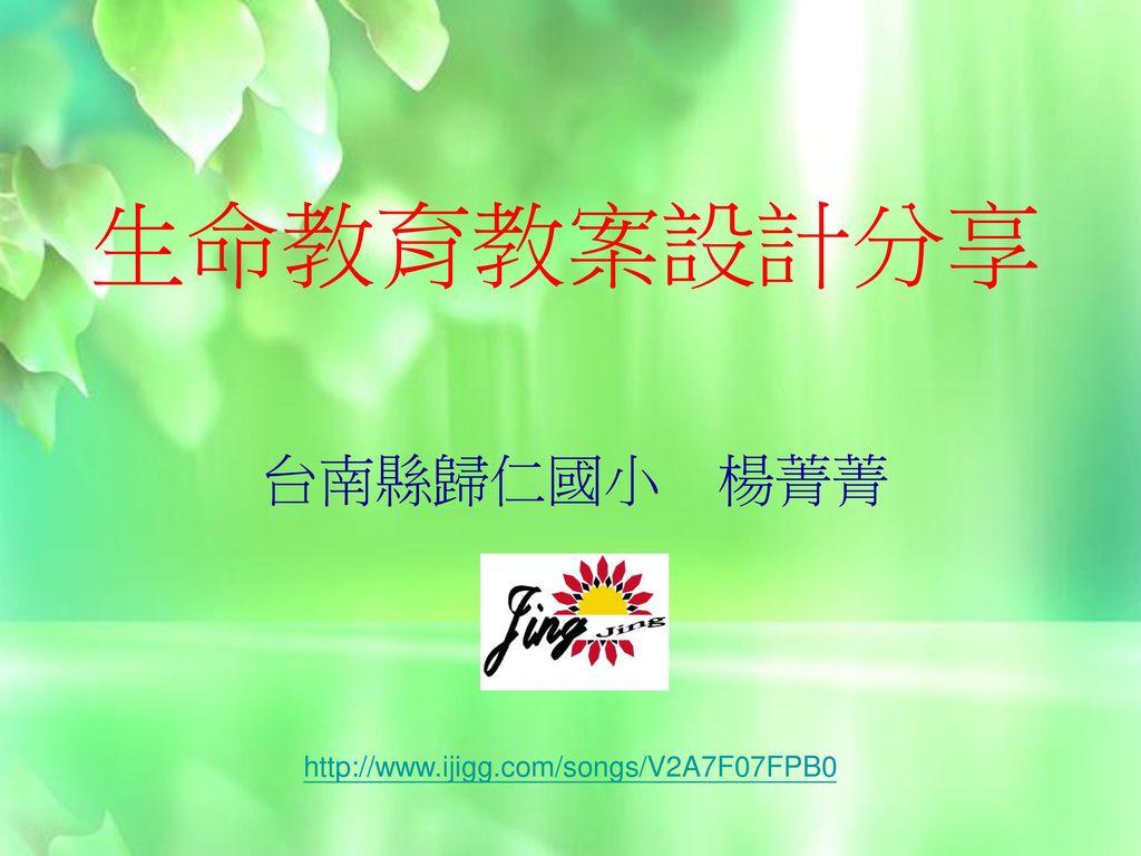 生命教育教案設計分享 台南縣歸仁國小 楊菁菁 http://www.ijigg.com/songs/V2A7F07FPB0