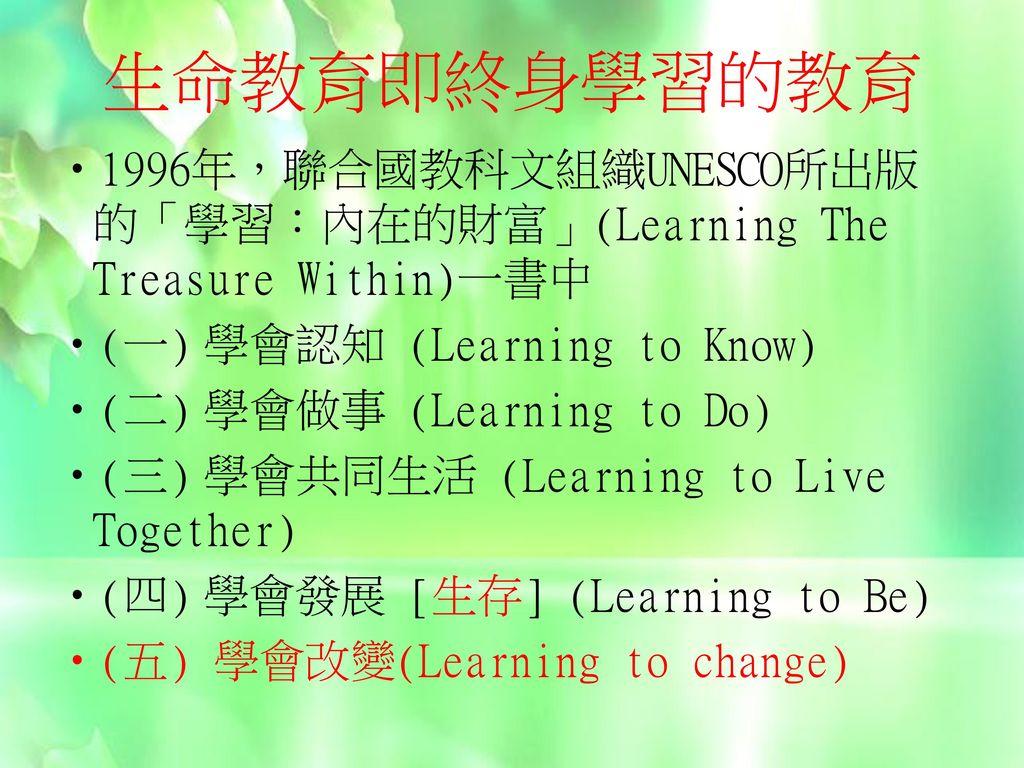 生命教育即終身學習的教育 1996年,聯合國教科文組織UNESCO所出版的「學習:內在的財富」(Learning The Treasure Within)一書中. (一) 學會認知 (Learning to Know)