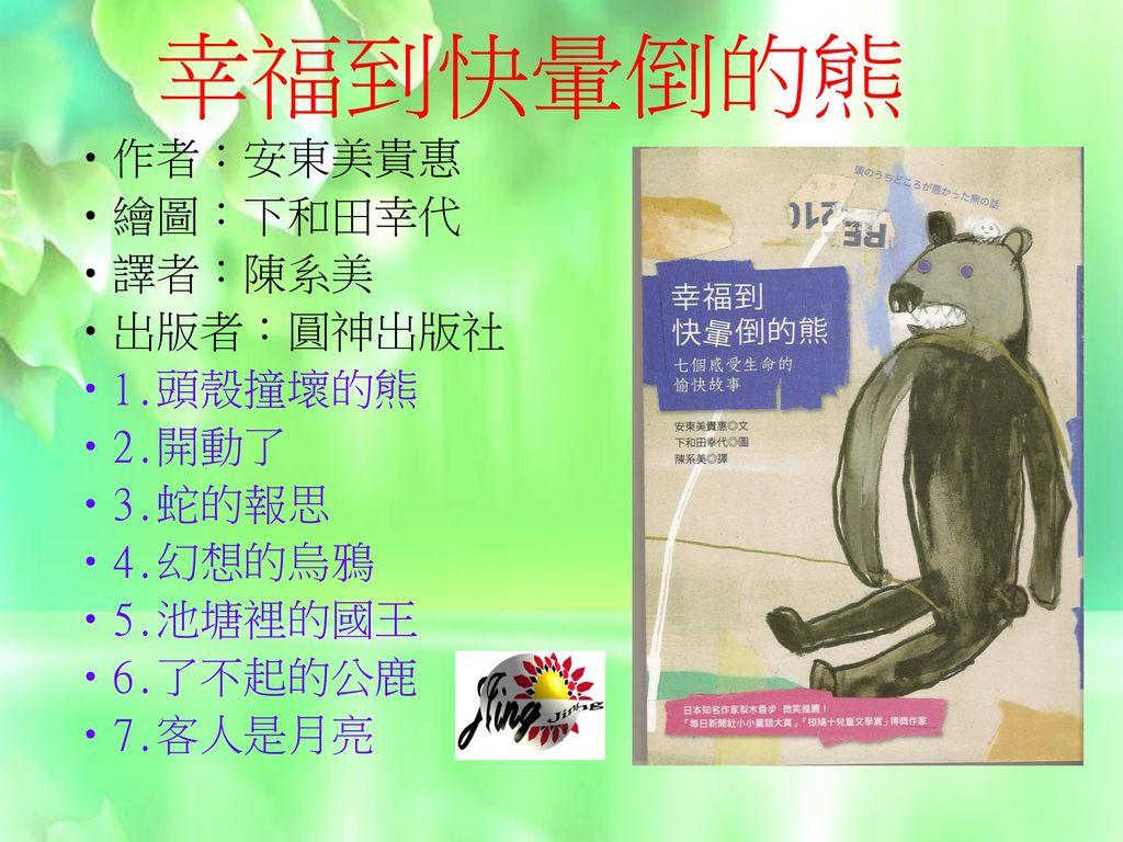 幸福到快暈倒的熊 作者:安東美貴惠 繪圖:下和田幸代 譯者:陳系美 出版者:圓神出版社 1.頭殼撞壞的熊 2.開動了 3.蛇的報思