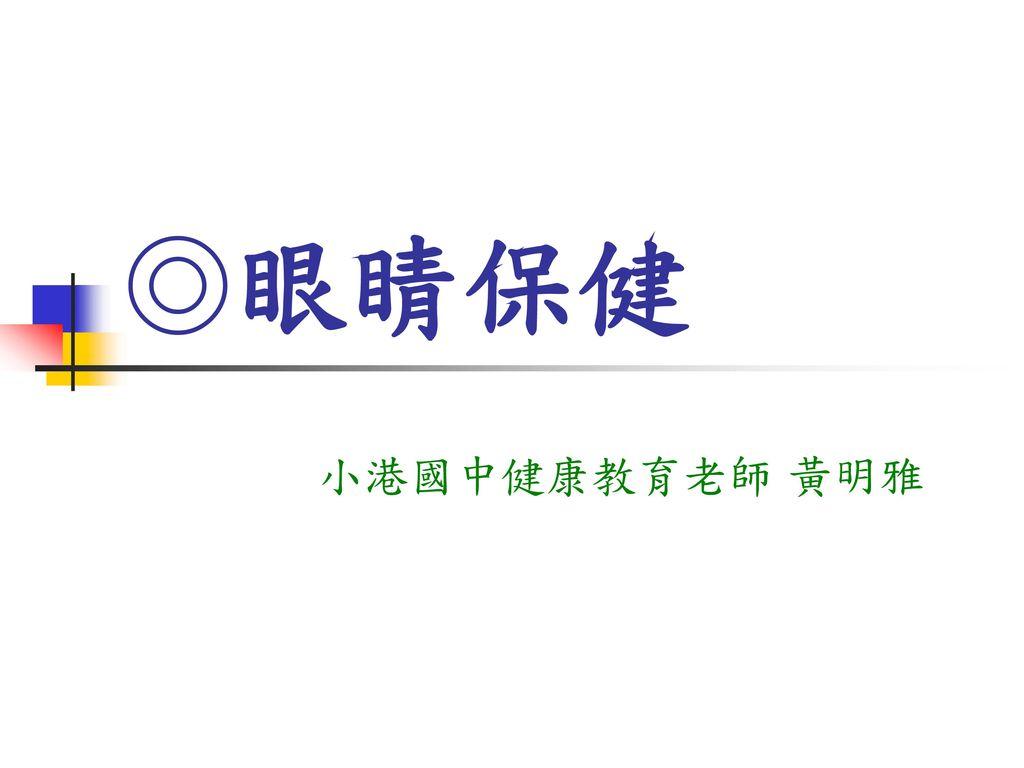 ◎眼睛保健 小港國中健康教育老師 黃明雅