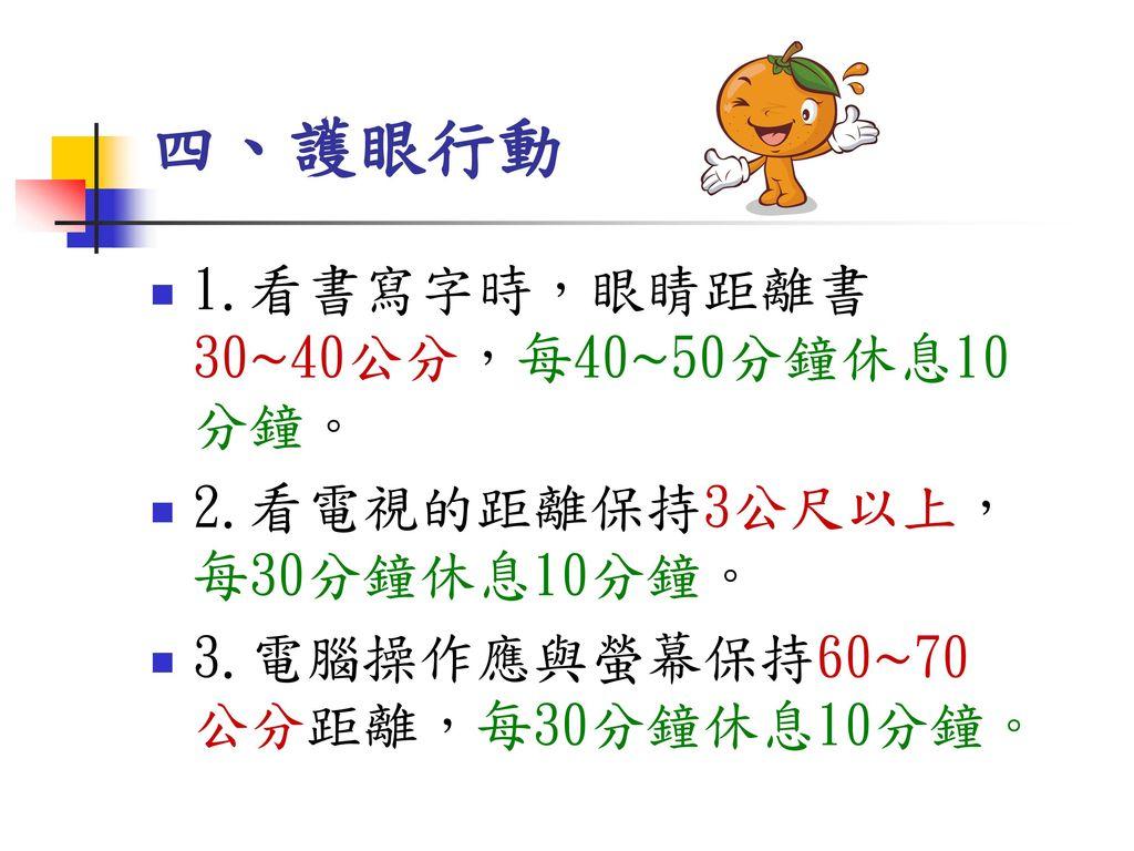 四、護眼行動 1.看書寫字時,眼睛距離書30∼40公分,每40∼50分鐘休息10分鐘。