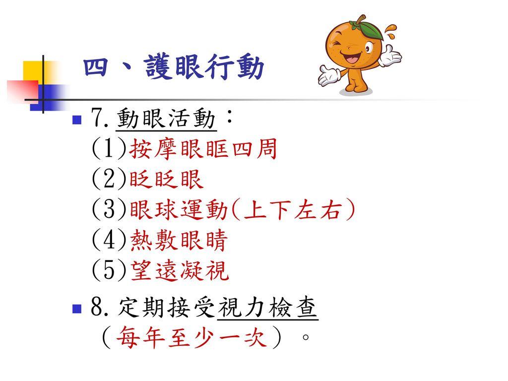 四、護眼行動 7.動眼活動: (1)按摩眼眶四周 (2)眨眨眼 (3)眼球運動(上下左右) (4)熱敷眼睛 (5)望遠凝視
