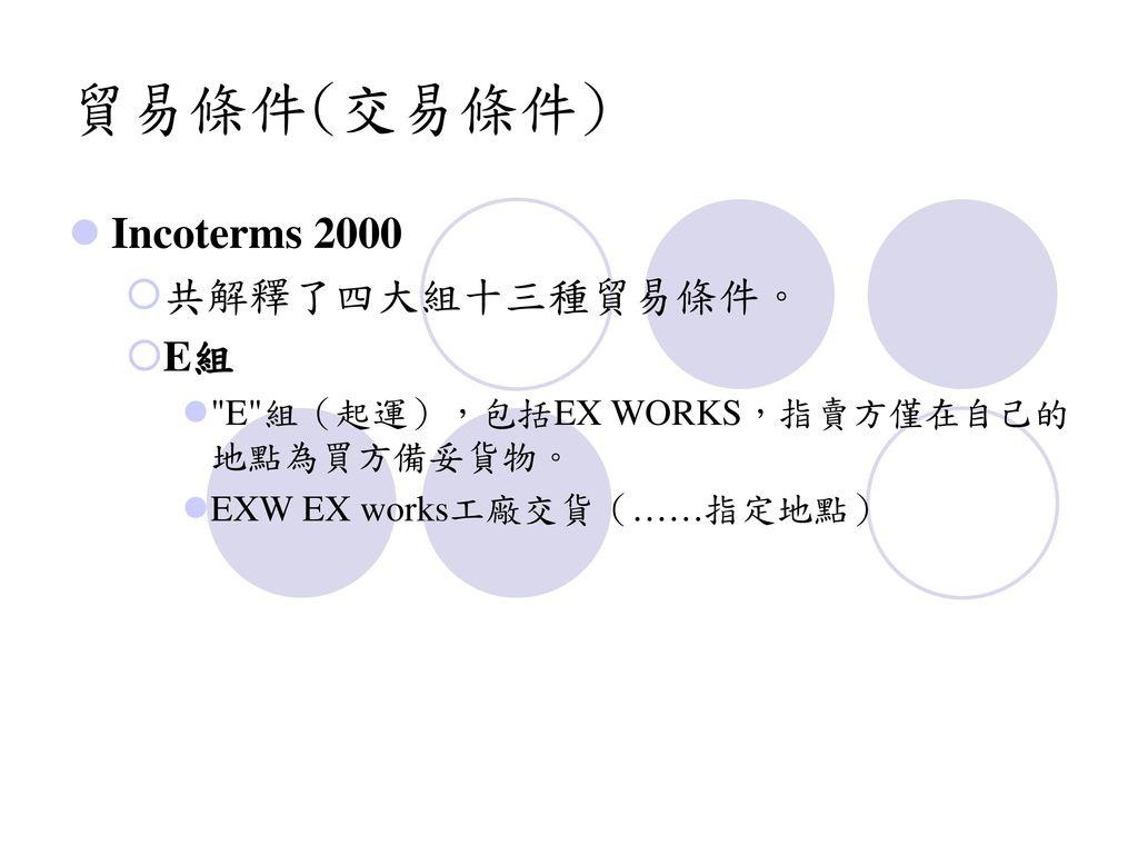 貿易條件(交易條件) Incoterms 2000 共解釋了四大組十三種貿易條件。 E組