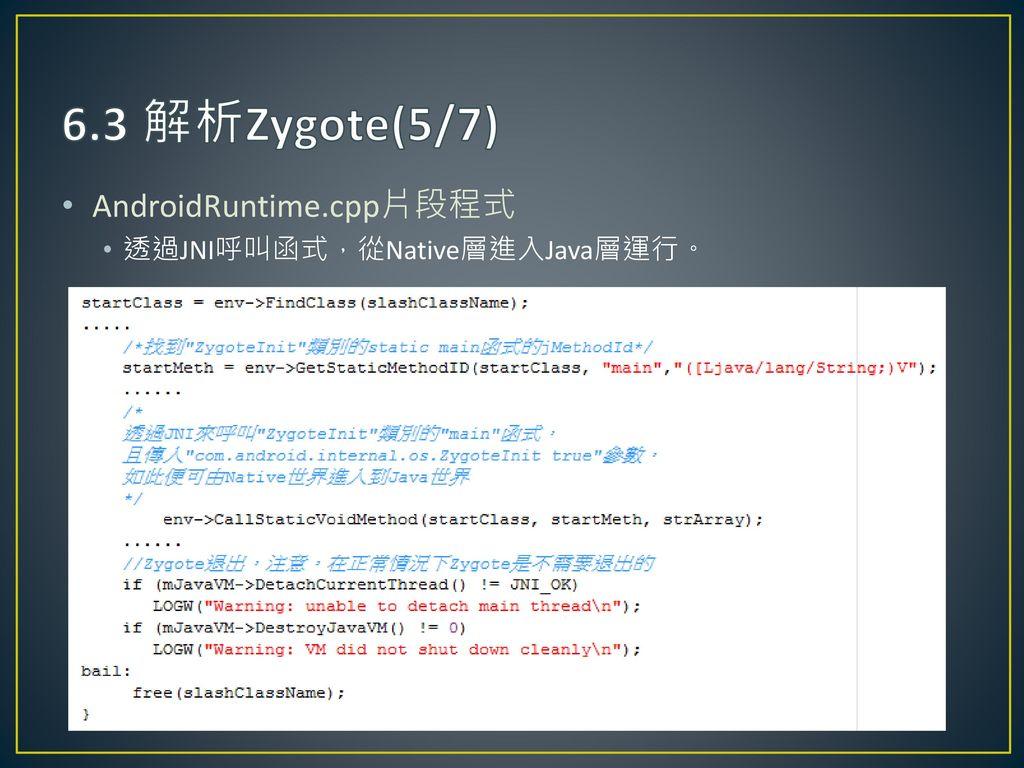 6.3 解析Zygote(5/7) AndroidRuntime.cpp片段程式 透過JNI呼叫函式,從Native層進入Java層運行。