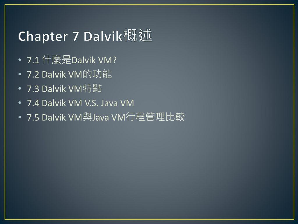 Chapter 7 Dalvik概述 7.1 什麼是Dalvik VM 7.2 Dalvik VM的功能 7.3 Dalvik VM特點