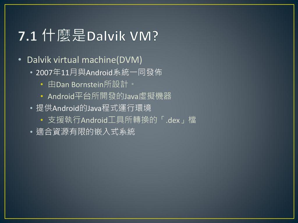 7.1 什麼是Dalvik VM Dalvik virtual machine(DVM) 2007年11月與Android系統一同發佈