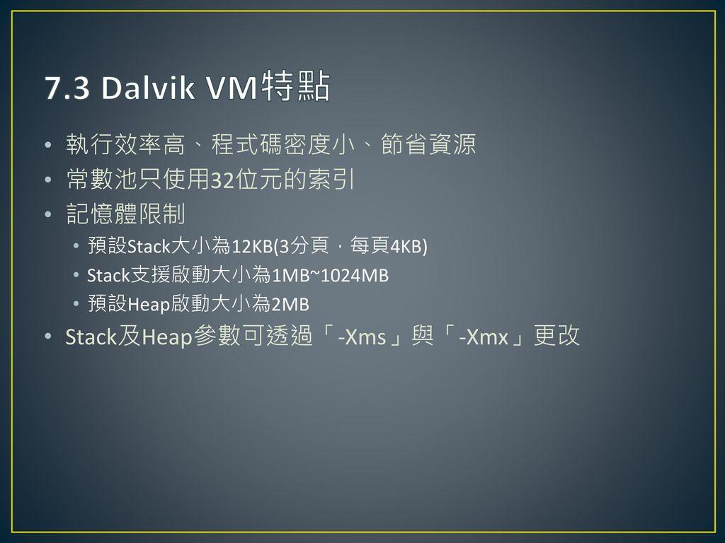 7.3 Dalvik VM特點 執行效率高、程式碼密度小、節省資源 常數池只使用32位元的索引 記憶體限制