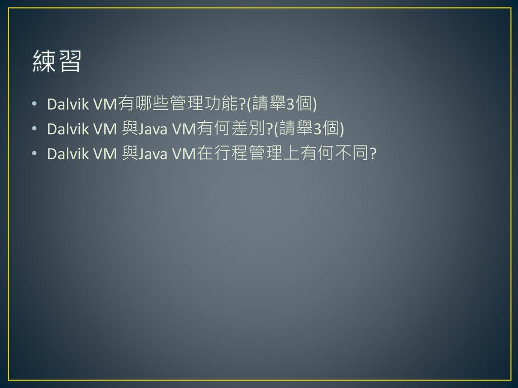練習 Dalvik VM有哪些管理功能 (請舉3個) Dalvik VM 與Java VM有何差別 (請舉3個)
