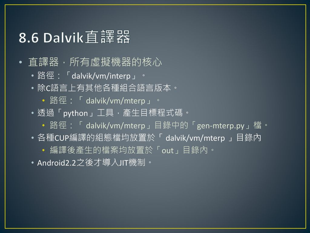 8.6 Dalvik直譯器 直譯器,所有虛擬機器的核心 路徑:「dalvik/vm/interp」。 除C語言上有其他各種組合語言版本。