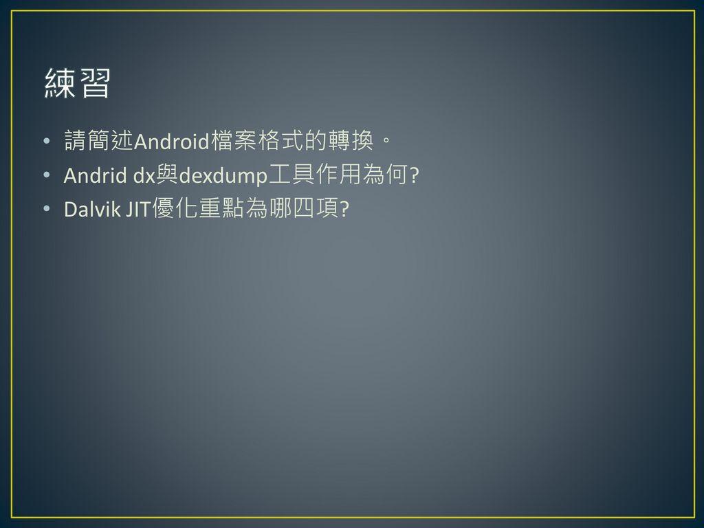 練習 請簡述Android檔案格式的轉換。 Andrid dx與dexdump工具作用為何 Dalvik JIT優化重點為哪四項