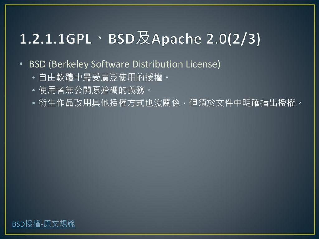 1.2.1.1GPL、BSD及Apache 2.0(2/3) BSD (Berkeley Software Distribution License) 自由軟體中最受廣泛使用的授權。 使用者無公開原始碼的義務。