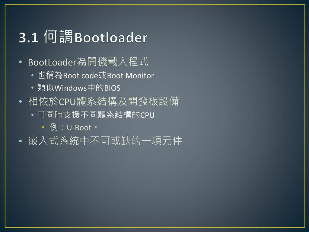 3.1 何謂Bootloader BootLoader為開機載入程式 相依於CPU體系結構及開發板設備 嵌入式系統中不可或缺的一項元件