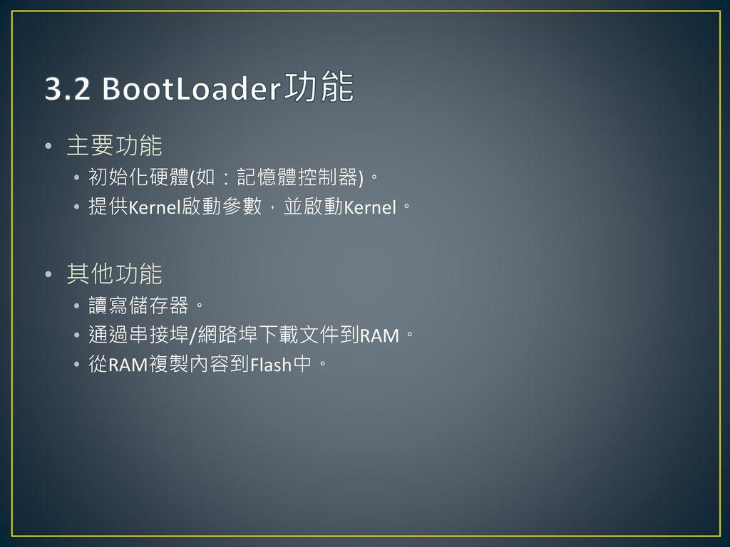 3.2 BootLoader功能 主要功能 其他功能 初始化硬體(如:記憶體控制器)。 提供Kernel啟動參數,並啟動Kernel。