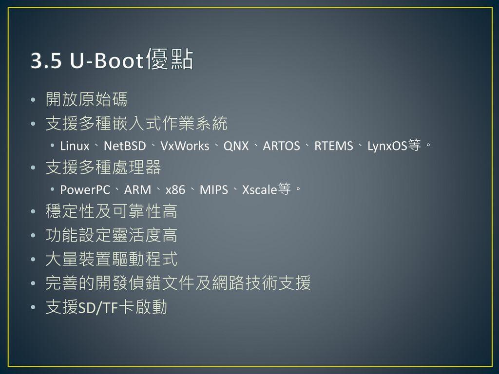 3.5 U-Boot優點 開放原始碼 支援多種嵌入式作業系統 支援多種處理器 穩定性及可靠性高 功能設定靈活度高 大量裝置驅動程式